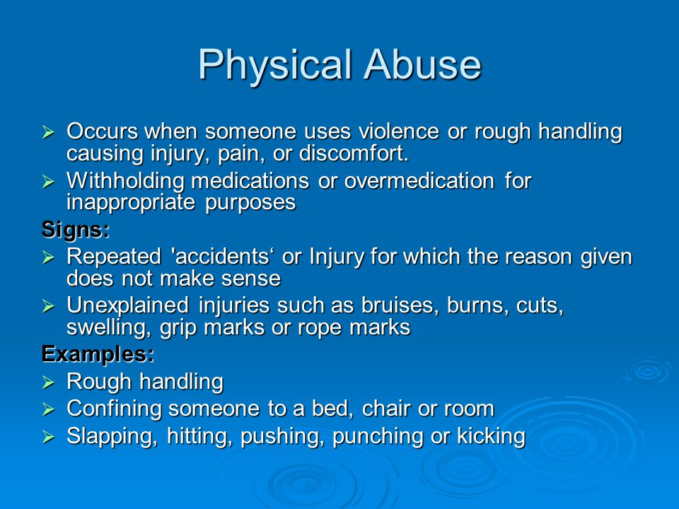 Physical Abuse  Occurs when someone uses violence or rough handling causing injury, pain, or discomfort.  Withholding medications or overmedication