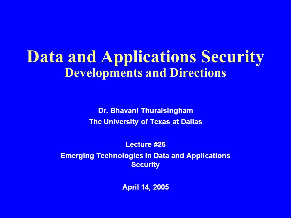 Data and Applications Security Developments and Directions Dr. Bhavani Thuraisingham The University of Texas at Dallas Lecture #26 Emerging Technologi