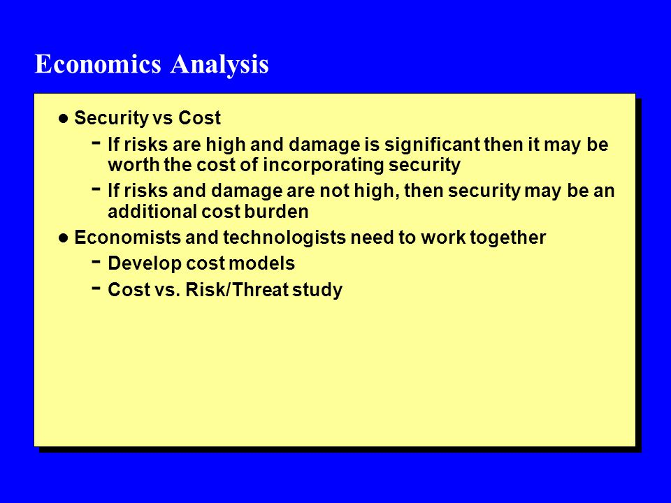 Economics Analysis l Security vs Cost - If risks are high and damage is significant then it may be worth the cost of incorporating security - If risks