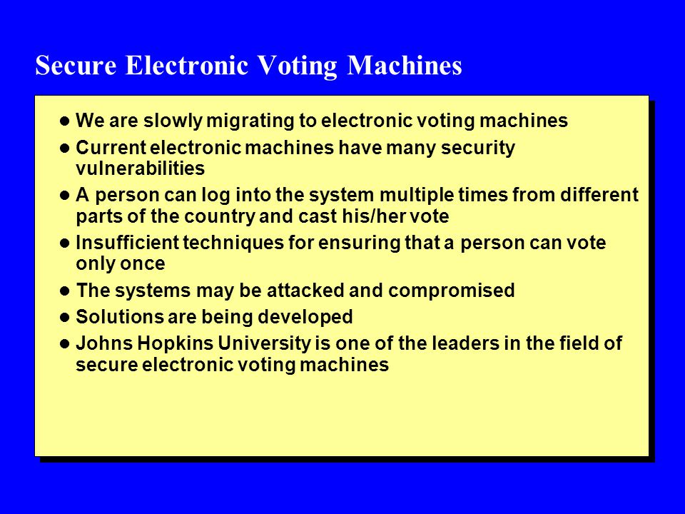 Secure Electronic Voting Machines l We are slowly migrating to electronic voting machines l Current electronic machines have many security vulnerabili