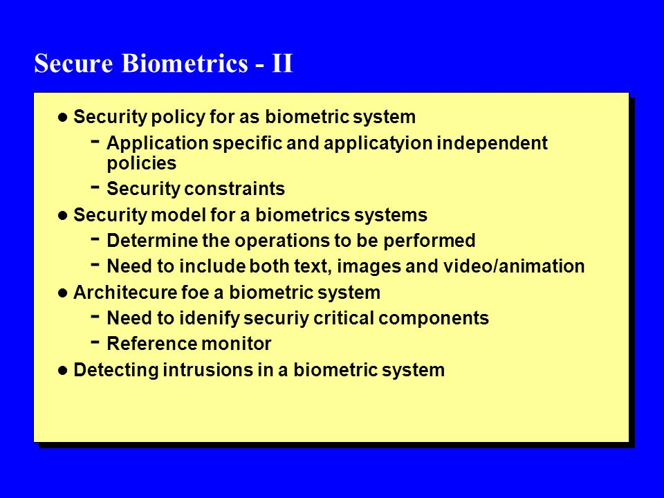 Secure Biometrics - II l Security policy for as biometric system - Application specific and applicatyion independent policies - Security constraints l