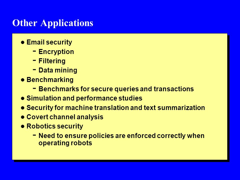 Other Applications l Email security - Encryption - Filtering - Data mining l Benchmarking - Benchmarks for secure queries and transactions l Simulatio