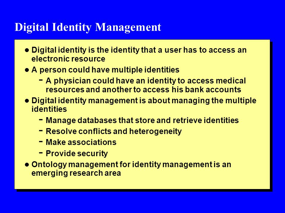 Digital Identity Management l Digital identity is the identity that a user has to access an electronic resource l A person could have multiple identities - A physician could have an identity to access medical resources and another to access his bank accounts l Digital identity management is about managing the multiple identities - Manage databases that store and retrieve identities - Resolve conflicts and heterogeneity - Make associations - Provide security l Ontology management for identity management is an emerging research area