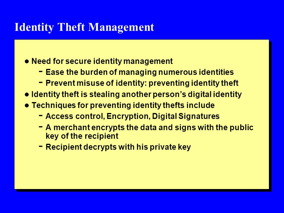 Identity Theft Management l Need for secure identity management - Ease the burden of managing numerous identities - Prevent misuse of identity: preventing identity theft l Identity theft is stealing another person's digital identity l Techniques for preventing identity thefts include - Access control, Encryption, Digital Signatures - A merchant encrypts the data and signs with the public key of the recipient - Recipient decrypts with his private key