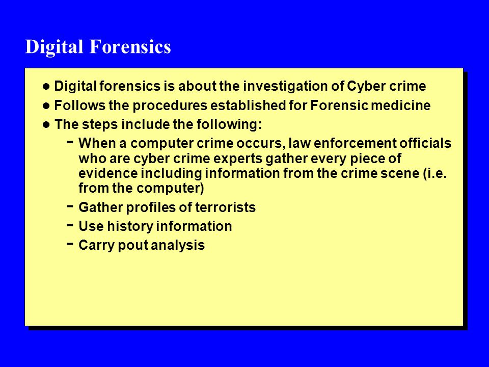 Digital Forensics l Digital forensics is about the investigation of Cyber crime l Follows the procedures established for Forensic medicine l The steps include the following: - When a computer crime occurs, law enforcement officials who are cyber crime experts gather every piece of evidence including information from the crime scene (i.e.