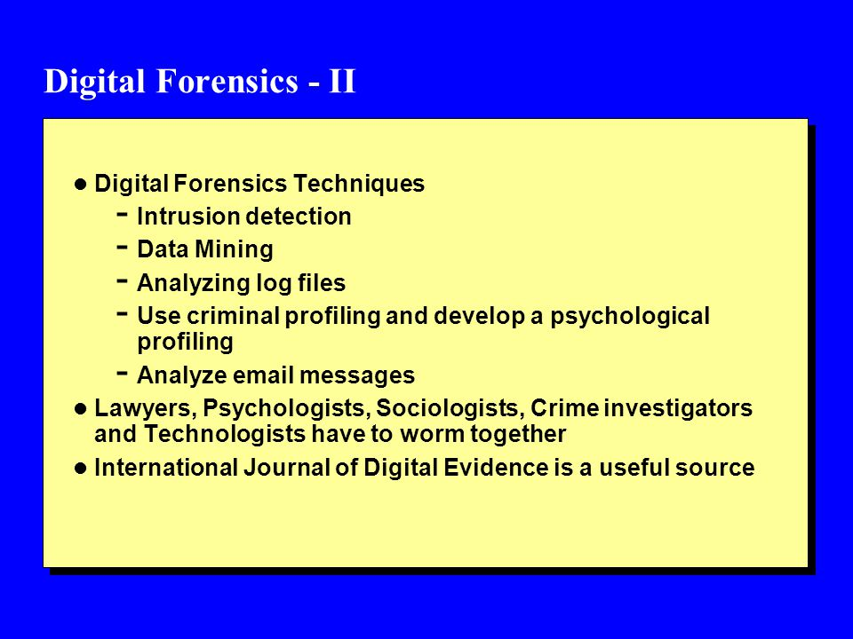 Digital Forensics - II l Digital Forensics Techniques - Intrusion detection - Data Mining - Analyzing log files - Use criminal profiling and develop a