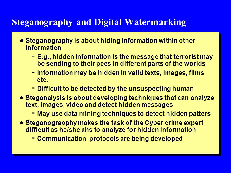 Steganography and Digital Watermarking l Steganography is about hiding information within other information - E.g., hidden information is the message that terrorist may be sending to their pees in different parts of the worlds - Information may be hidden in valid texts, images, films etc.