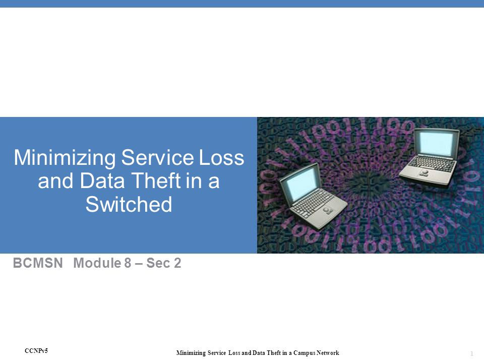 CCNPv5 Minimizing Service Loss and Data Theft in a Campus Network 1 Minimizing Service Loss and Data Theft in a Switched BCMSN Module 8 – Sec 2