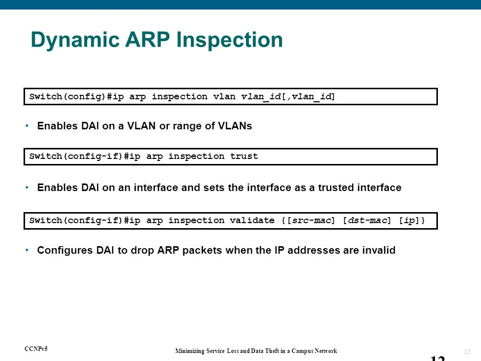 CCNPv5 Minimizing Service Loss and Data Theft in a Campus Network 12 Switch(config)#ip arp inspection vlan vlan_id[,vlan_id] Enables DAI on a VLAN or range of VLANs Switch(config-if)#ip arp inspection trust Enables DAI on an interface and sets the interface as a trusted interface Switch(config-if)#ip arp inspection validate {[src-mac] [dst-mac] [ip]} Configures DAI to drop ARP packets when the IP addresses are invalid Dynamic ARP Inspection