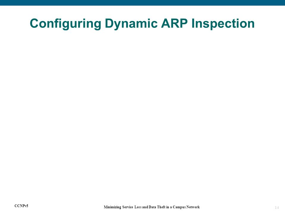 CCNPv5 Minimizing Service Loss and Data Theft in a Campus Network 14 Configuring Dynamic ARP Inspection