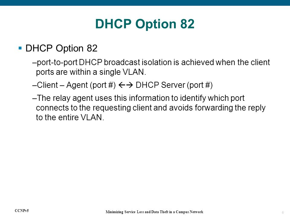 CCNPv5 Minimizing Service Loss and Data Theft in a Campus Network 6  DHCP Option 82 –port-to-port DHCP broadcast isolation is achieved when the client ports are within a single VLAN.