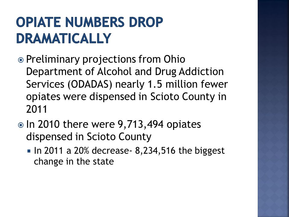  Preliminary projections from Ohio Department of Alcohol and Drug Addiction Services (ODADAS) nearly 1.5 million fewer opiates were dispensed in Scioto County in 2011  In 2010 there were 9,713,494 opiates dispensed in Scioto County  In 2011 a 20% decrease- 8,234,516 the biggest change in the state