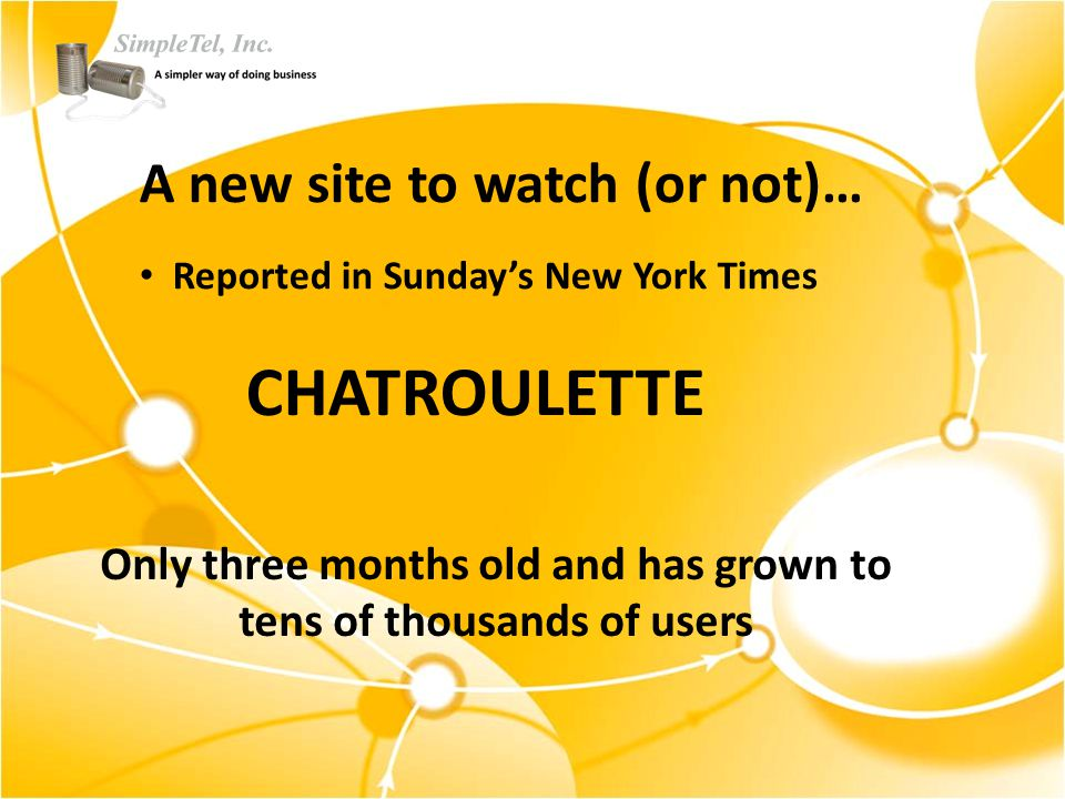 A new site to watch (or not)… Reported in Sunday's New York Times CHATROULETTE Only three months old and has grown to tens of thousands of users