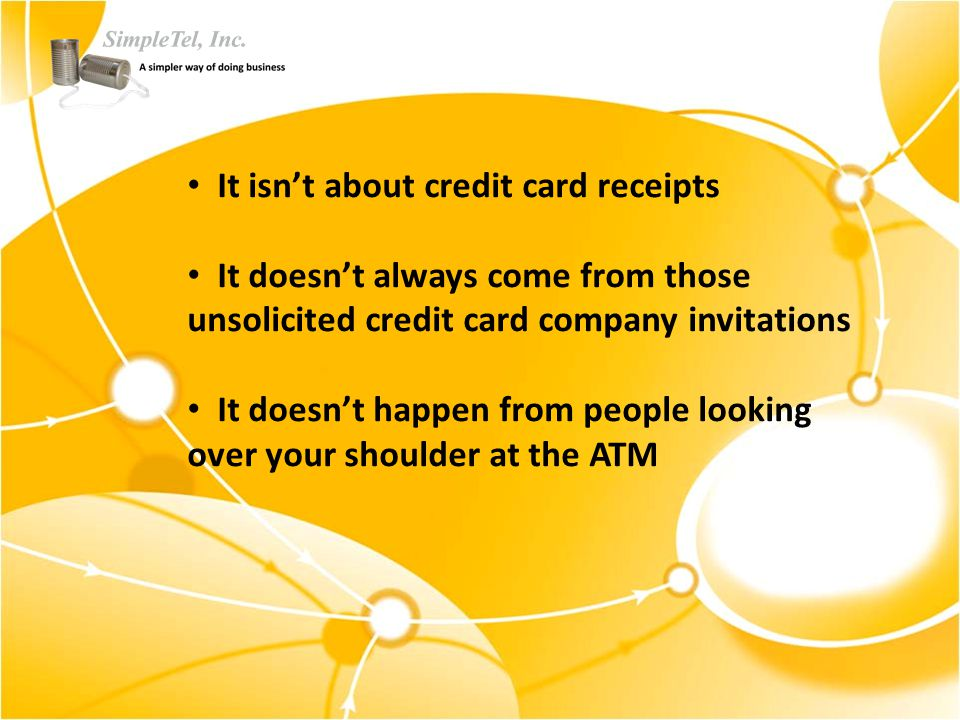 It isn't about credit card receipts It doesn't always come from those unsolicited credit card company invitations It doesn't happen from people looking over your shoulder at the ATM