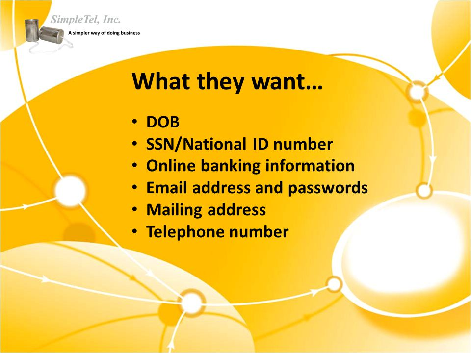 What they want… DOB SSN/National ID number Online banking information Email address and passwords Mailing address Telephone number