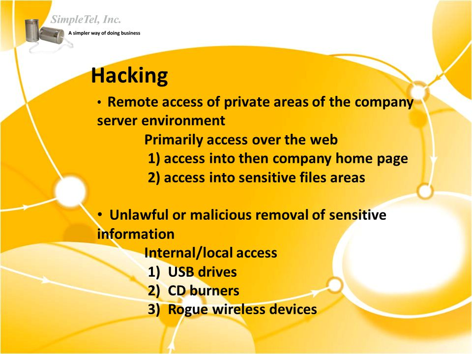 Hacking Remote access of private areas of the company server environment Primarily access over the web 1) access into then company home page 2) access into sensitive files areas Unlawful or malicious removal of sensitive information Internal/local access 1) USB drives 2) CD burners 3) Rogue wireless devices