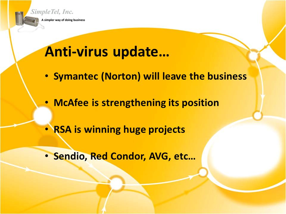 Anti-virus update… Symantec (Norton) will leave the business McAfee is strengthening its position RSA is winning huge projects Sendio, Red Condor, AVG, etc…