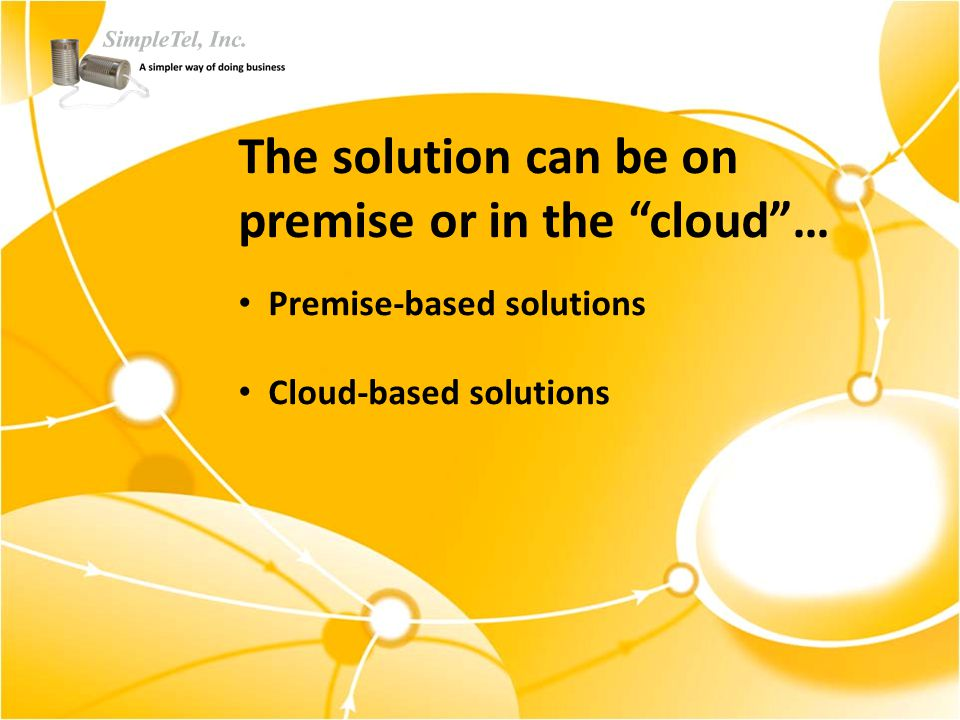 The solution can be on premise or in the cloud … Premise-based solutions Cloud-based solutions