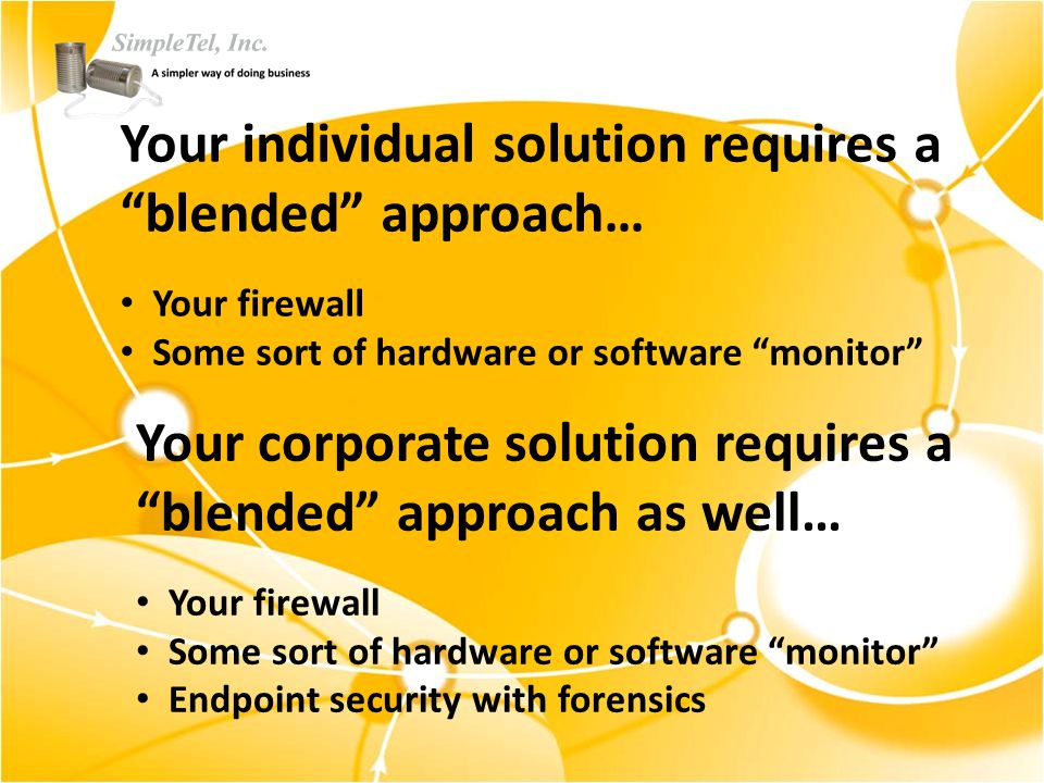 Your individual solution requires a blended approach… Your firewall Some sort of hardware or software monitor Your corporate solution requires a blended approach as well… Your firewall Some sort of hardware or software monitor Endpoint security with forensics