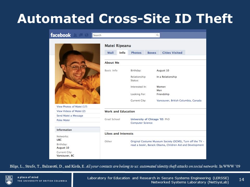 Laboratory for Education and Research in Secure Systems Engineering (LERSSE) Networked Systems Laboratory (NetSysLab) Automated Cross-Site ID Theft 14 Bilge, L., Strufe, T., Balzarotti, D., and Kirda, E.