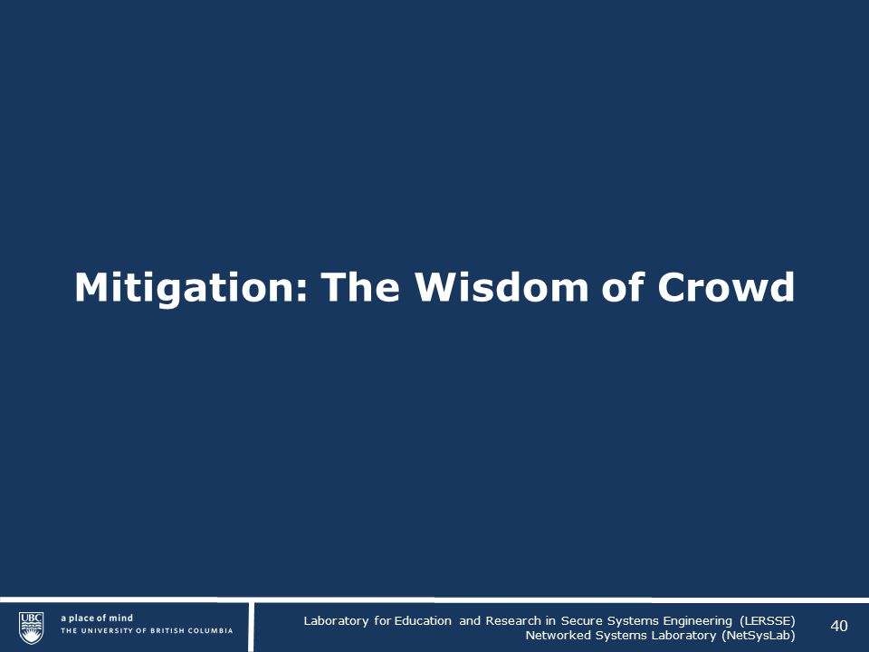 Laboratory for Education and Research in Secure Systems Engineering (LERSSE) Networked Systems Laboratory (NetSysLab) Mitigation: The Wisdom of Crowd 40