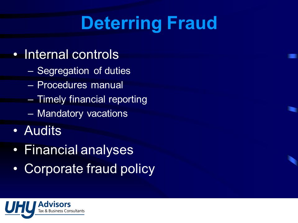 Deterring Fraud Internal controls –Segregation of duties –Procedures manual –Timely financial reporting –Mandatory vacations Audits Financial analyses Corporate fraud policy