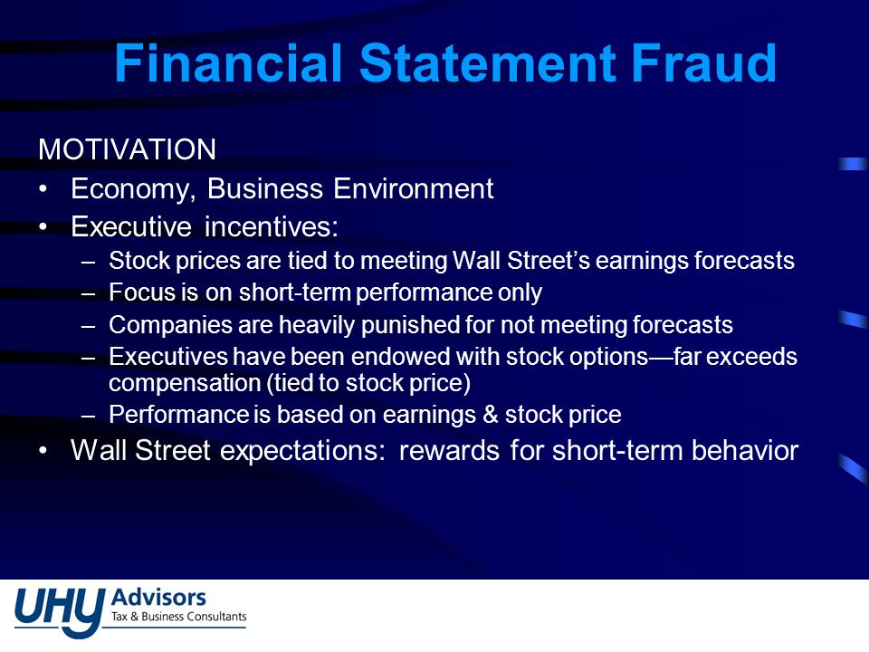 Financial Statement Fraud MOTIVATION Economy, Business Environment Executive incentives: –Stock prices are tied to meeting Wall Street's earnings forecasts –Focus is on short-term performance only –Companies are heavily punished for not meeting forecasts –Executives have been endowed with stock options—far exceeds compensation (tied to stock price) –Performance is based on earnings & stock price Wall Street expectations: rewards for short-term behavior
