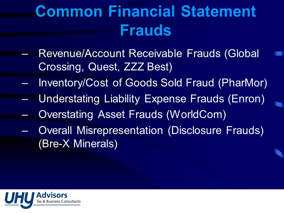 Common Financial Statement Frauds –Revenue/Account Receivable Frauds (Global Crossing, Quest, ZZZ Best) –Inventory/Cost of Goods Sold Fraud (PharMor) –Understating Liability Expense Frauds (Enron) –Overstating Asset Frauds (WorldCom) –Overall Misrepresentation (Disclosure Frauds) (Bre-X Minerals)
