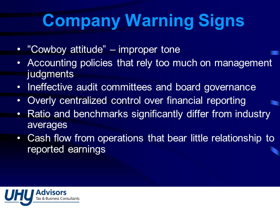 Company Warning Signs Cowboy attitude – improper tone Accounting policies that rely too much on management judgments Ineffective audit committees and board governance Overly centralized control over financial reporting Ratio and benchmarks significantly differ from industry averages Cash flow from operations that bear little relationship to reported earnings