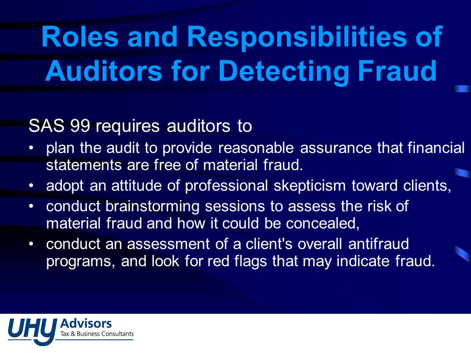 Roles and Responsibilities of Auditors for Detecting Fraud SAS 99 requires auditors to plan the audit to provide reasonable assurance that financial statements are free of material fraud.