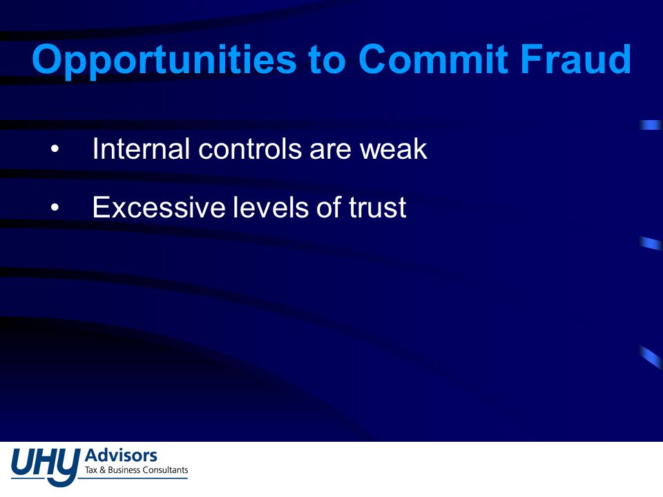 Opportunities to Commit Fraud Internal controls are weak Excessive levels of trust