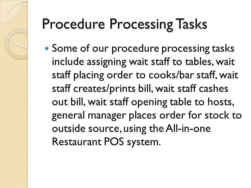 Procedure Processing Tasks Some of our procedure processing tasks include assigning wait staff to tables, wait staff placing order to cooks/bar staff, wait staff creates/prints bill, wait staff cashes out bill, wait staff opening table to hosts, general manager places order for stock to outside source, using the All-in-one Restaurant POS system.