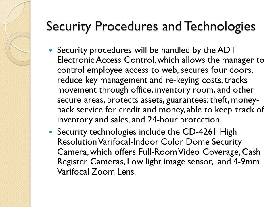 Security Procedures and Technologies Security procedures will be handled by the ADT Electronic Access Control, which allows the manager to control employee access to web, secures four doors, reduce key management and re-keying costs, tracks movement through office, inventory room, and other secure areas, protects assets, guarantees: theft, money- back service for credit and money, able to keep track of inventory and sales, and 24-hour protection.