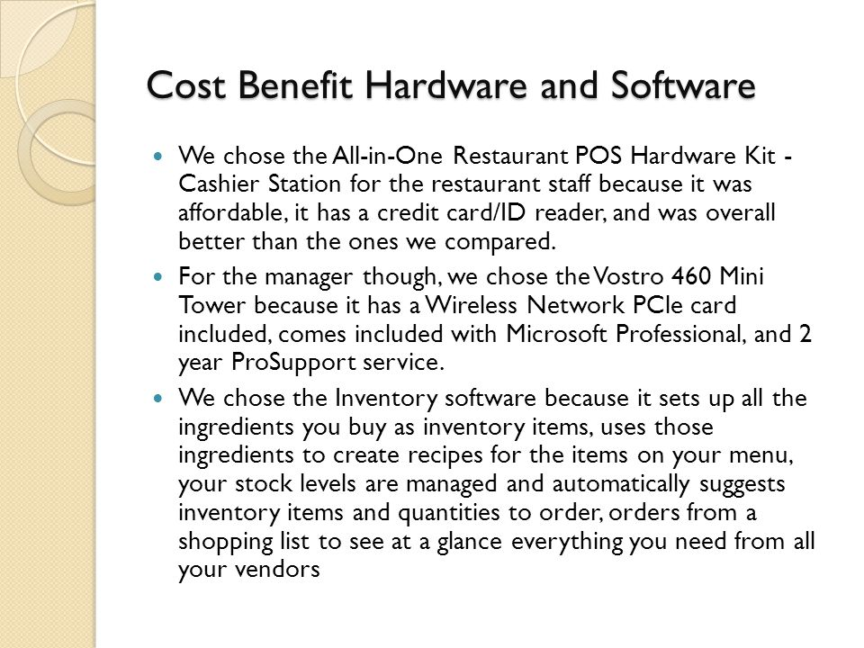 Cost Benefit Hardware and Software We chose the All-in-One Restaurant POS Hardware Kit - Cashier Station for the restaurant staff because it was affordable, it has a credit card/ID reader, and was overall better than the ones we compared.