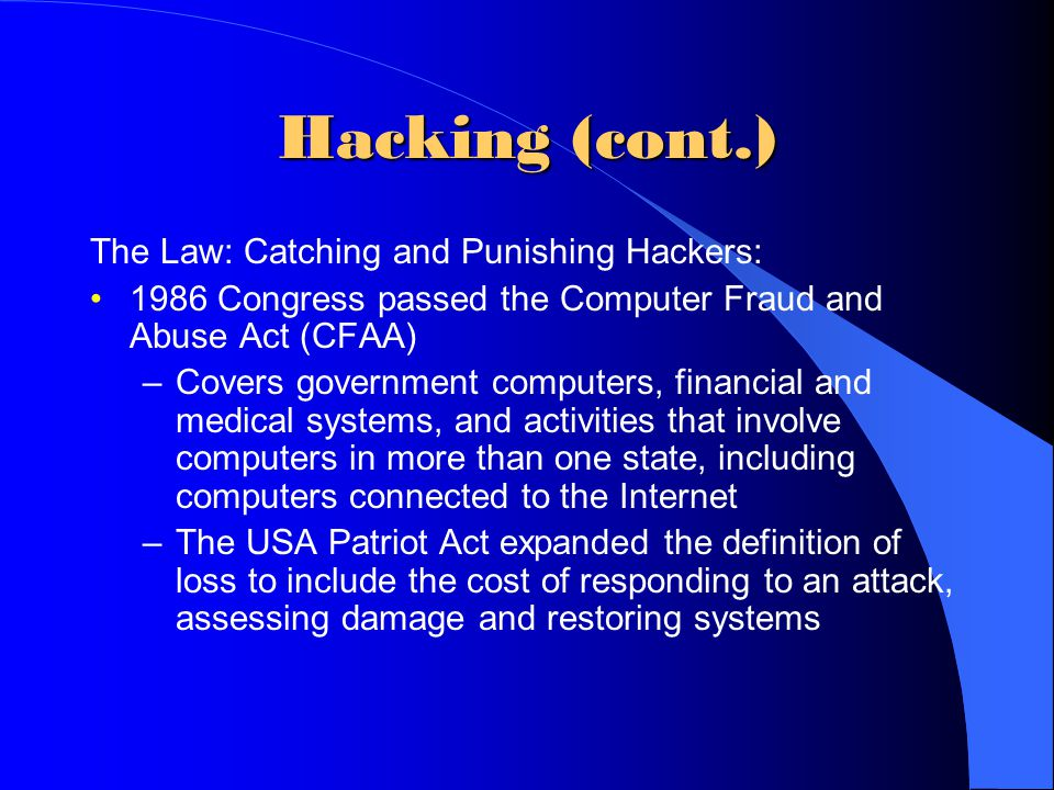 Hacking (cont.) The Law: Catching and Punishing Hackers: 1986 Congress passed the Computer Fraud and Abuse Act (CFAA) –Covers government computers, fi