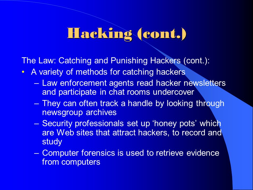 Hacking (cont.) The Law: Catching and Punishing Hackers (cont.): A variety of methods for catching hackers –Law enforcement agents read hacker newslet