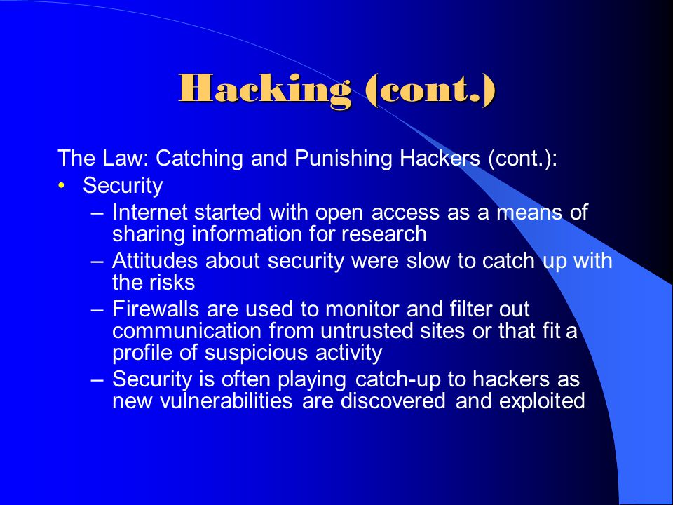 Hacking (cont.) The Law: Catching and Punishing Hackers (cont.): Security –Internet started with open access as a means of sharing information for res