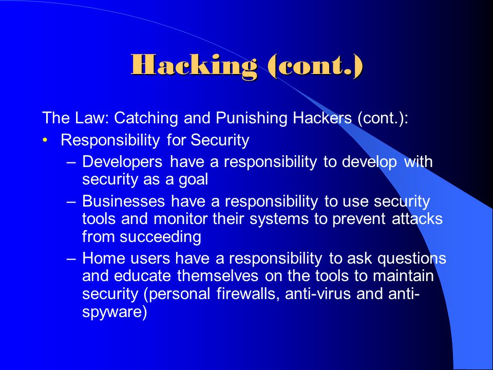 Hacking (cont.) The Law: Catching and Punishing Hackers (cont.): Responsibility for Security –Developers have a responsibility to develop with securit