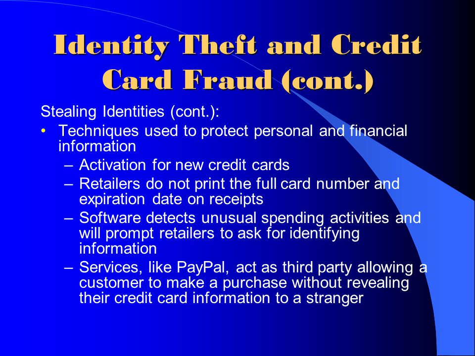 Identity Theft and Credit Card Fraud (cont.) Stealing Identities (cont.): Techniques used to protect personal and financial information –Activation fo
