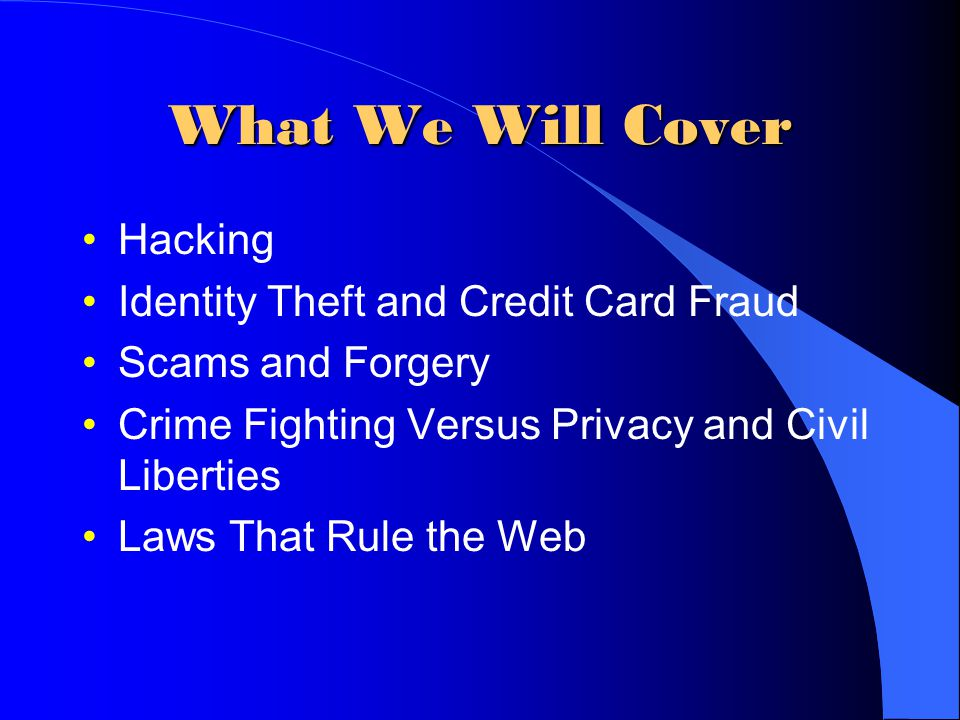 What We Will Cover Hacking Identity Theft and Credit Card Fraud Scams and Forgery Crime Fighting Versus Privacy and Civil Liberties Laws That Rule the