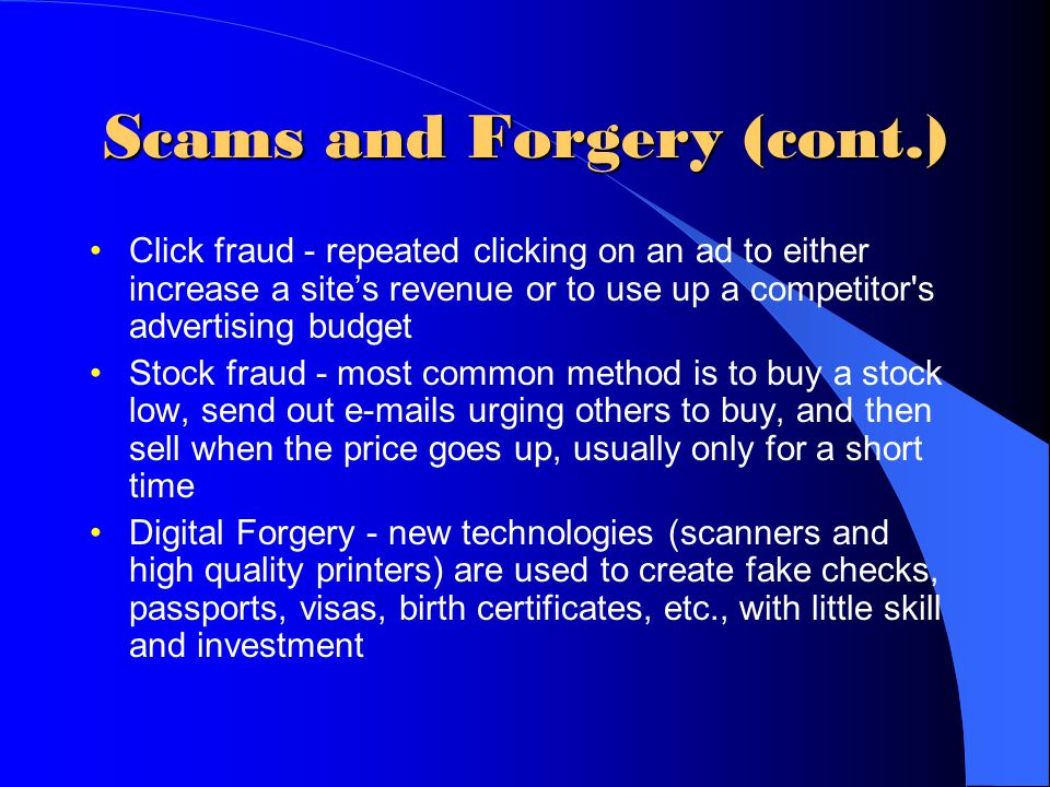 Scams and Forgery (cont.) Click fraud - repeated clicking on an ad to either increase a site's revenue or to use up a competitor's advertising budget
