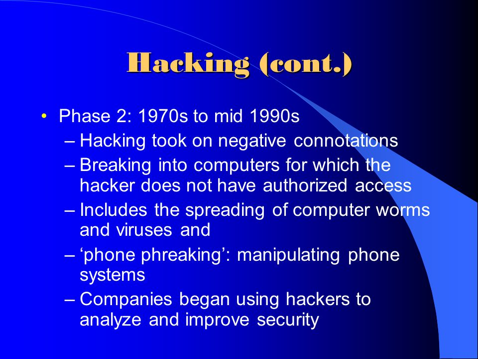 Hacking (cont.) Phase 2: 1970s to mid 1990s –Hacking took on negative connotations –Breaking into computers for which the hacker does not have authori