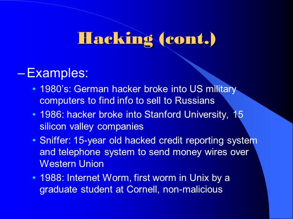 Hacking (cont.) –Examples: 1980's: German hacker broke into US military computers to find info to sell to Russians 1986: hacker broke into Stanford Un