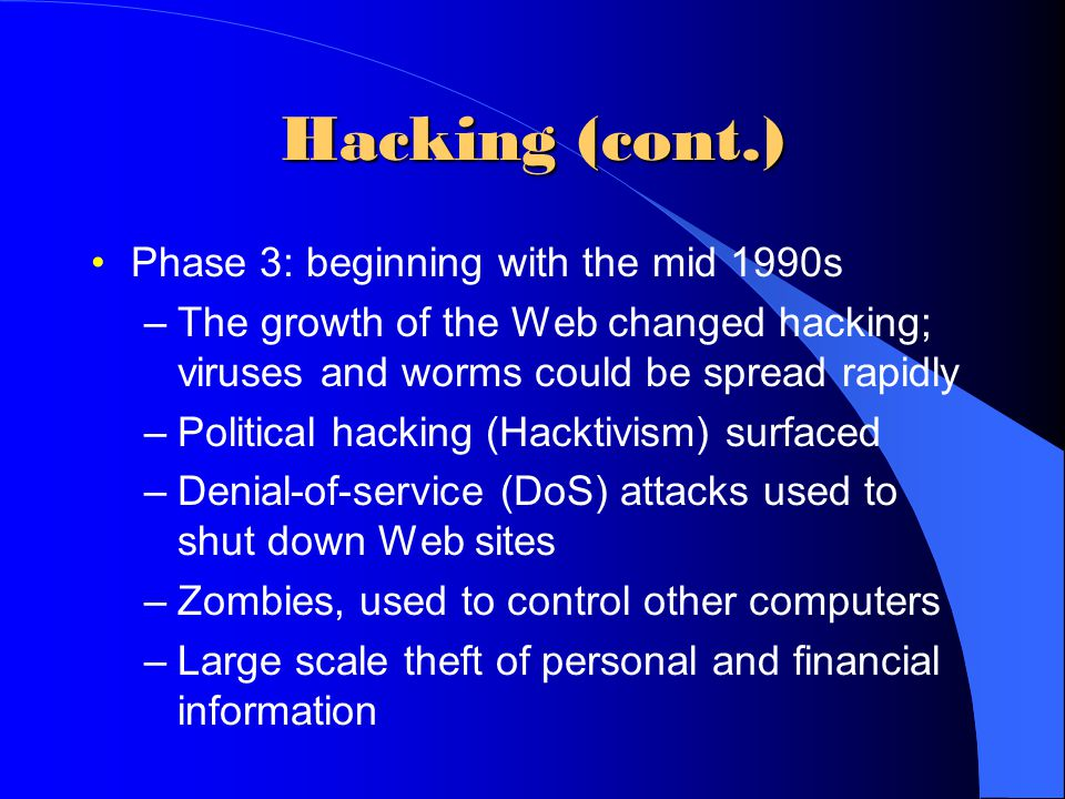 Hacking (cont.) Phase 3: beginning with the mid 1990s –The growth of the Web changed hacking; viruses and worms could be spread rapidly –Political hac