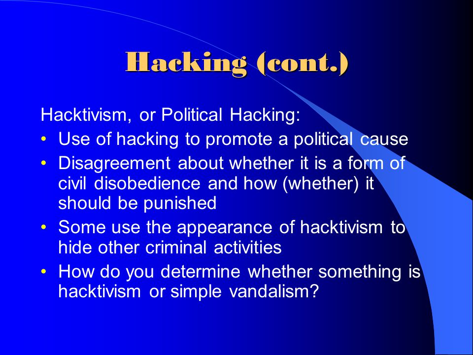 Hacking (cont.) Hacktivism, or Political Hacking: Use of hacking to promote a political cause Disagreement about whether it is a form of civil disobed