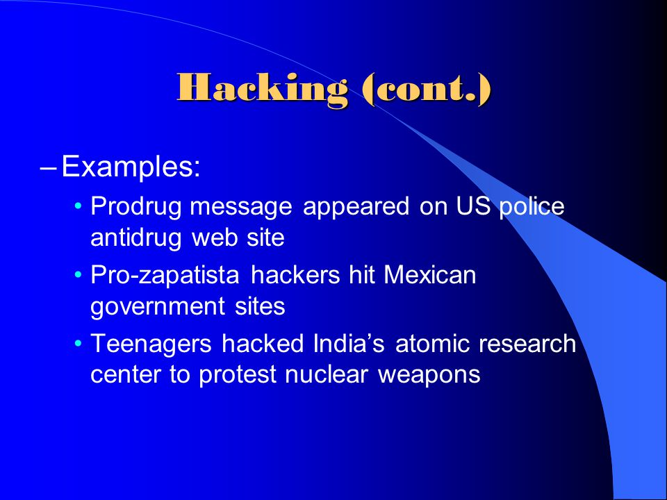 Hacking (cont.) –Examples: Prodrug message appeared on US police antidrug web site Pro-zapatista hackers hit Mexican government sites Teenagers hacked