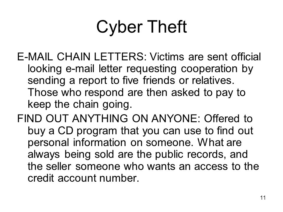 11 Cyber Theft E-MAIL CHAIN LETTERS: Victims are sent official looking e-mail letter requesting cooperation by sending a report to five friends or rel