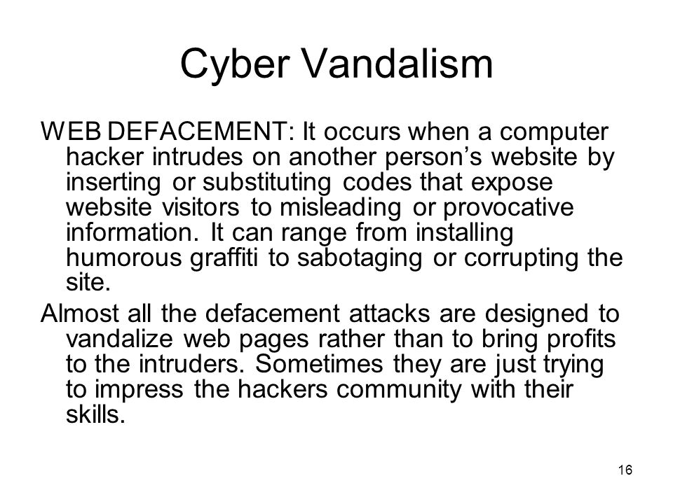 16 Cyber Vandalism WEB DEFACEMENT: It occurs when a computer hacker intrudes on another person's website by inserting or substituting codes that expos