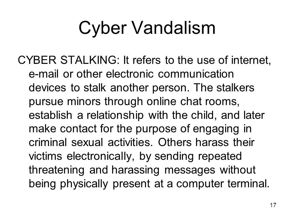 17 Cyber Vandalism CYBER STALKING: It refers to the use of internet, e-mail or other electronic communication devices to stalk another person. The sta