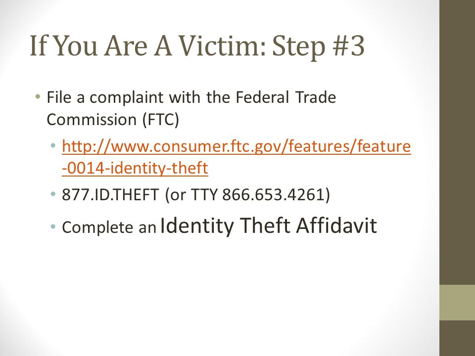 If You Are A Victim: Step #4 File a police report Preferably in the community where the identity theft occurred Create ID Theft Report (police report + Affidavit) http://www.consumer.ftc.gov/articles/0277- create-identity-theft-report http://www.consumer.ftc.gov/articles/0277- create-identity-theft-report